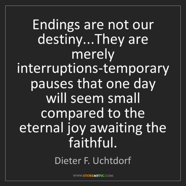 Dieter F. Uchtdorf: Endings are not our destiny...They are merely interruptions-temporary...