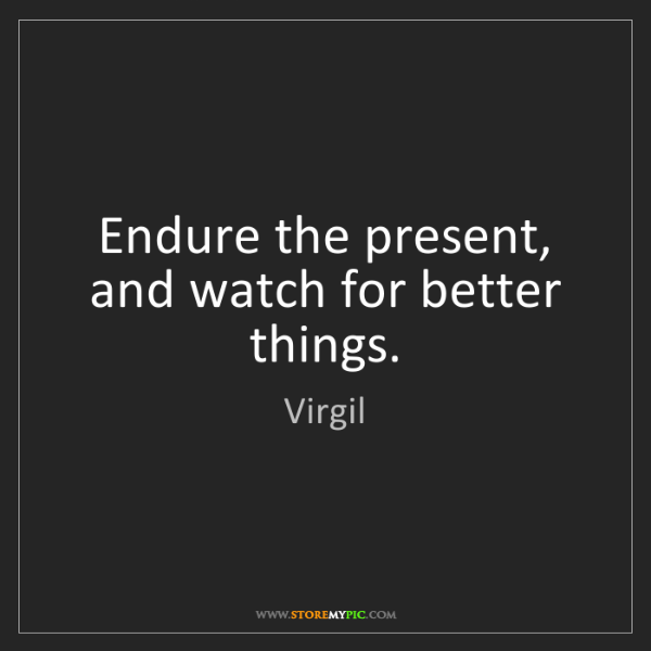 Virgil: Endure the present, and watch for better things.