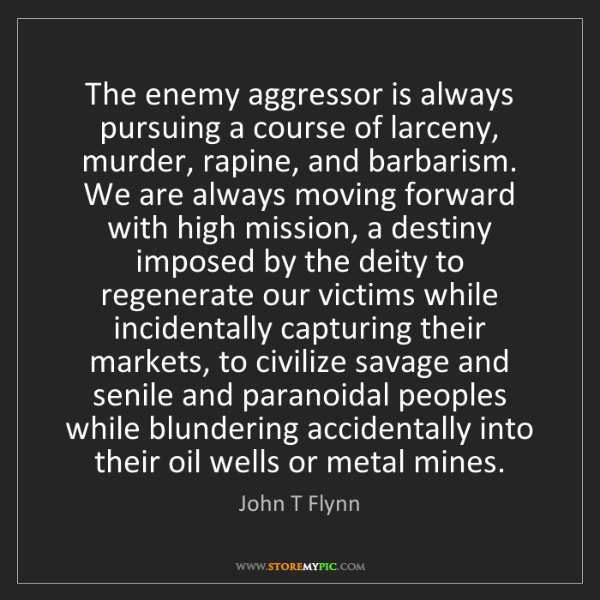 John T Flynn: The enemy aggressor is always pursuing a course of larceny,...