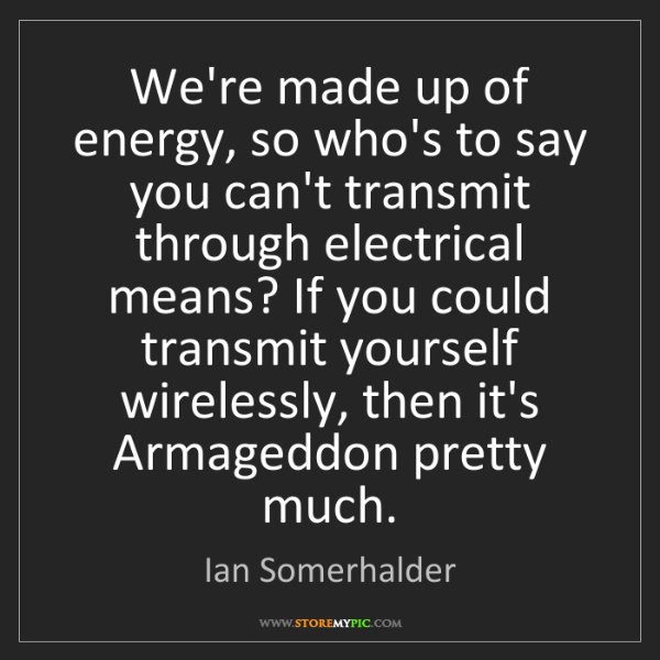 Ian Somerhalder: We're made up of energy, so who's to say you can't transmit...