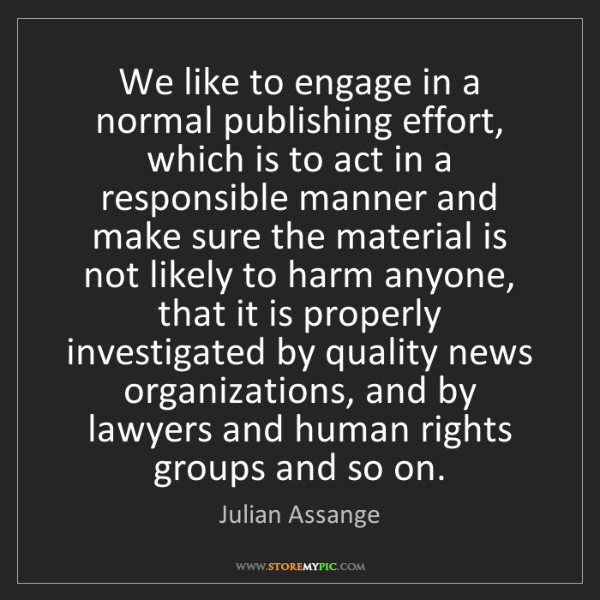 Julian Assange: We like to engage in a normal publishing effort, which...