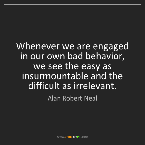 Alan Robert Neal: Whenever we are engaged in our own bad behavior, we see...