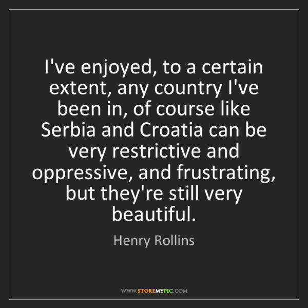 Henry Rollins: I've enjoyed, to a certain extent, any country I've been...
