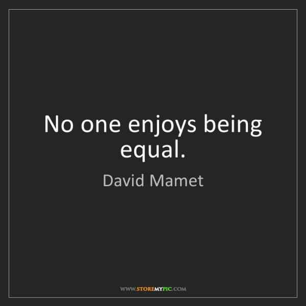 David Mamet: No one enjoys being equal.