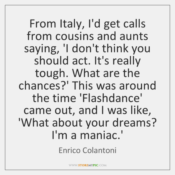 From Italy, I'd get calls from cousins and aunts saying, 'I don't ...