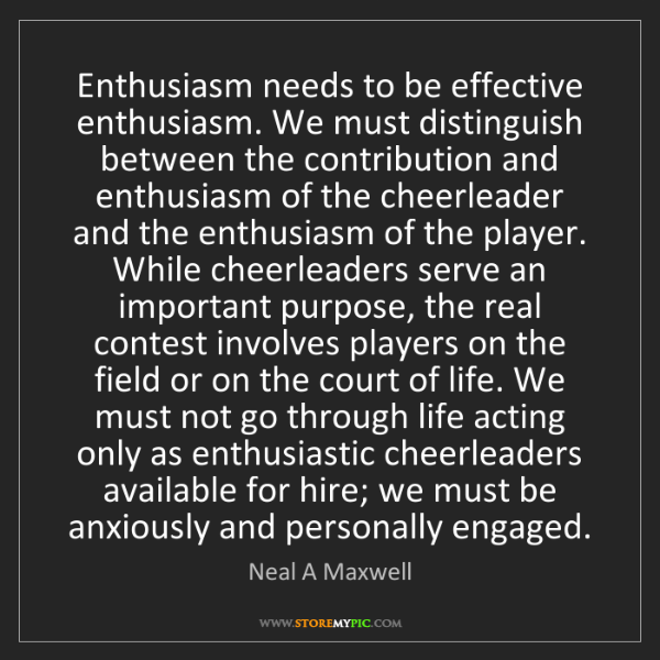 Neal A Maxwell: Enthusiasm needs to be effective enthusiasm. We must...