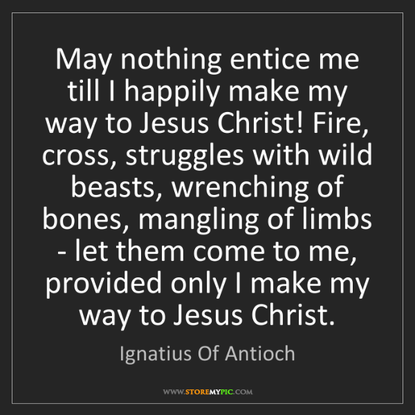 Ignatius Of Antioch: May nothing entice me till I happily make my way to Jesus...