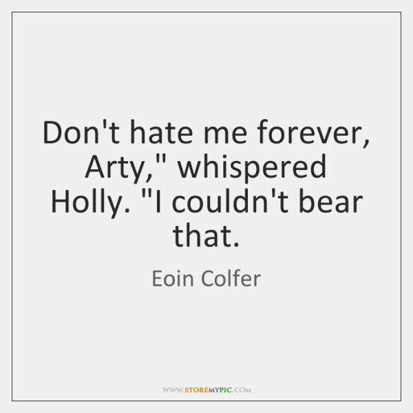 "Don't hate me forever, Arty,"" whispered Holly. ""I couldn't bear that."