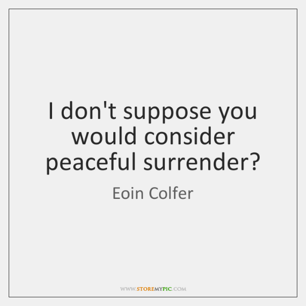 I don't suppose you would consider peaceful surrender?