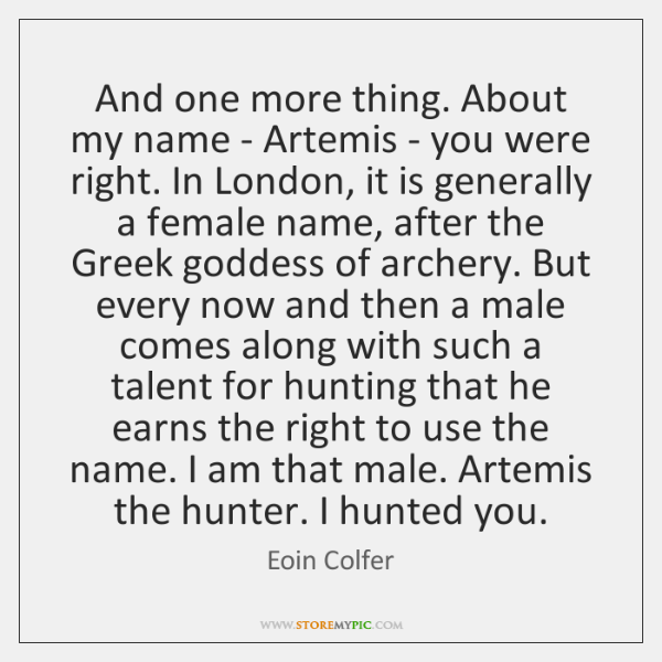 And one more thing. About my name - Artemis - you were ...