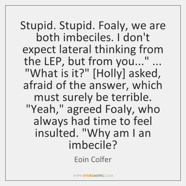 Stupid. Stupid. Foaly, we are both imbeciles. I don't expect lateral thinking ...