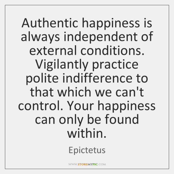 Authentic happiness is always independent of external conditions. Vigilantly practice polite indiffe