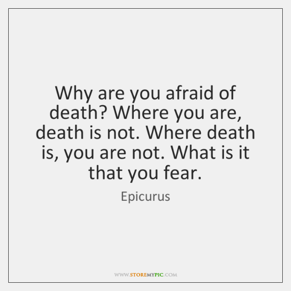 Why are you afraid of death? Where you are, death is not. ...