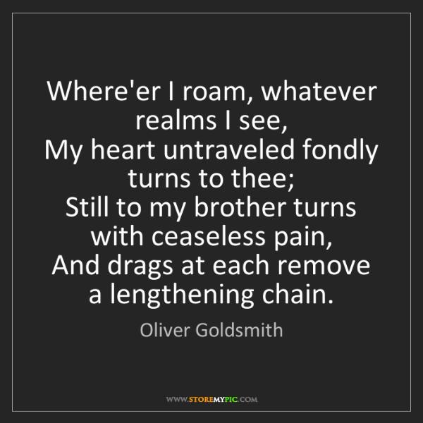 Oliver Goldsmith: Where'er I roam, whatever realms I see,   My heart untraveled...
