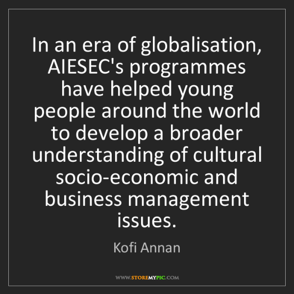 Kofi Annan: In an era of globalisation, AIESEC's programmes have...