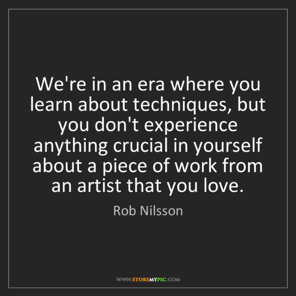 Rob Nilsson: We're in an era where you learn about techniques, but...