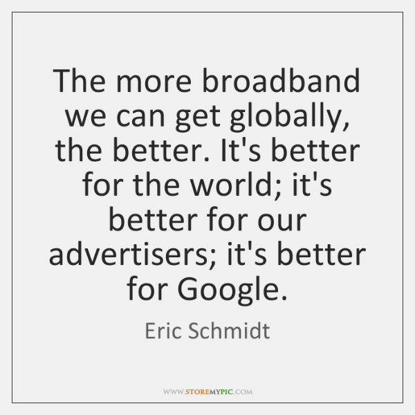 The more broadband we can get globally, the better. It's better for ...
