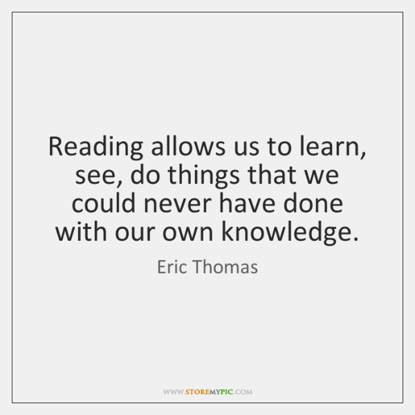 Reading allows us to learn, see, do things that we could never ...