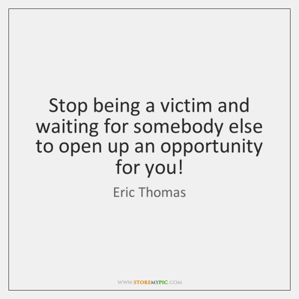 Stop being a victim and waiting for somebody else to open up ...