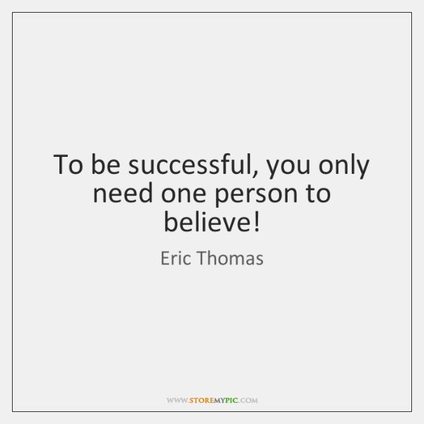 To be successful, you only need one person to believe!