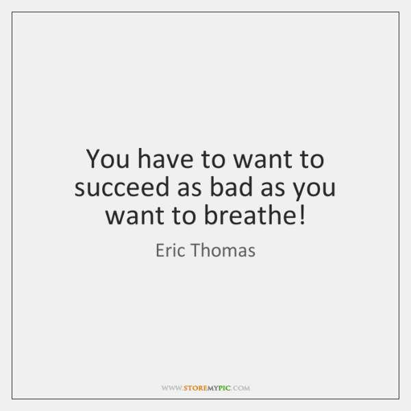 You have to want to succeed as bad as you want to ...