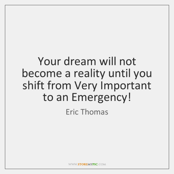 Your dream will not become a reality until you shift from Very ...