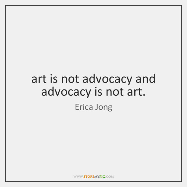 art is not advocacy and advocacy is not art.
