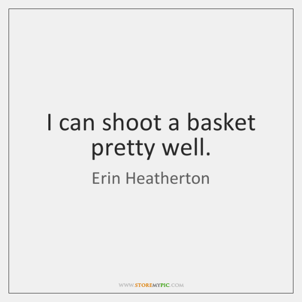 I can shoot a basket pretty well.