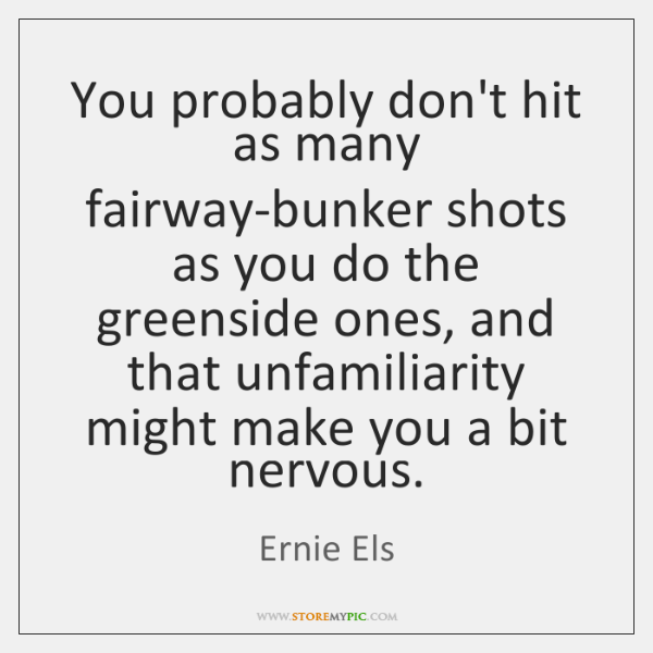 You probably don't hit as many fairway-bunker shots as you do the ...