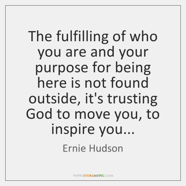The fulfilling of who you are and your purpose for being here ...