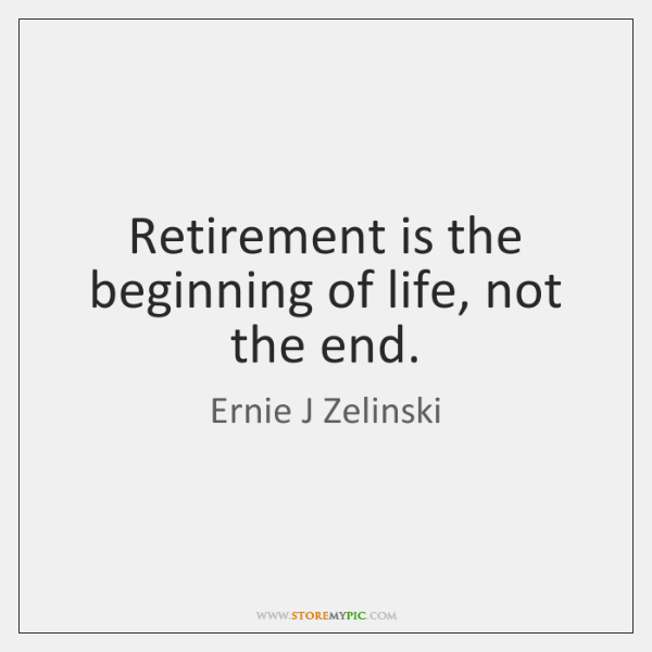 Retirement is the beginning of life, not the end.