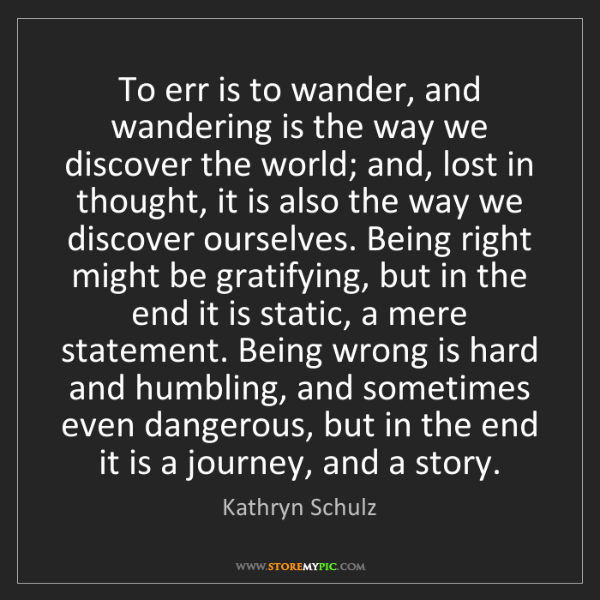 Kathryn Schulz: To err is to wander, and wandering is the way we discover...