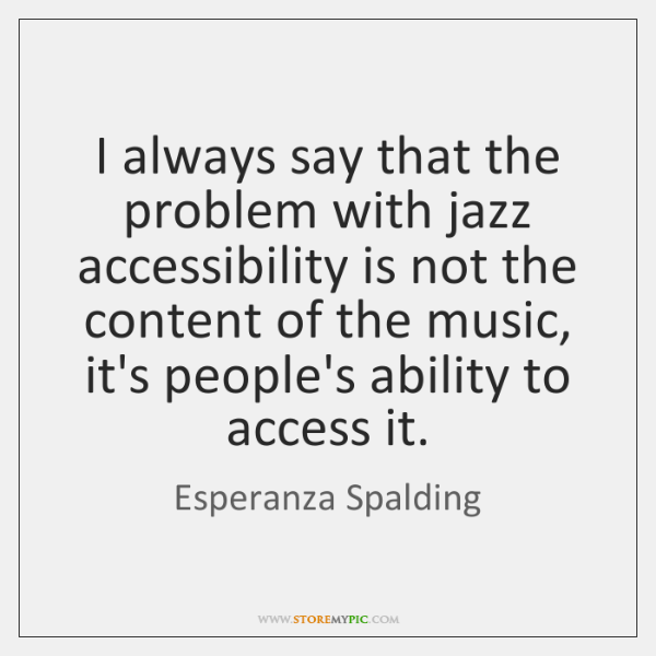 I always say that the problem with jazz accessibility is not the ...