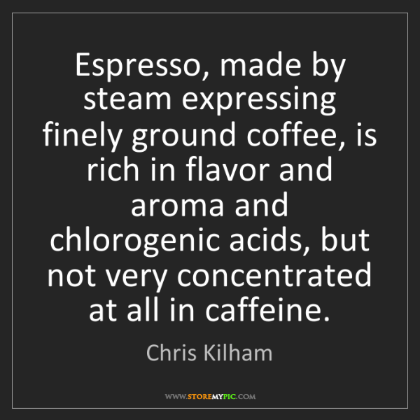 Chris Kilham: Espresso, made by steam expressing finely ground coffee,...