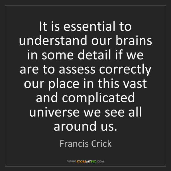 Francis Crick: It is essential to understand our brains in some detail...