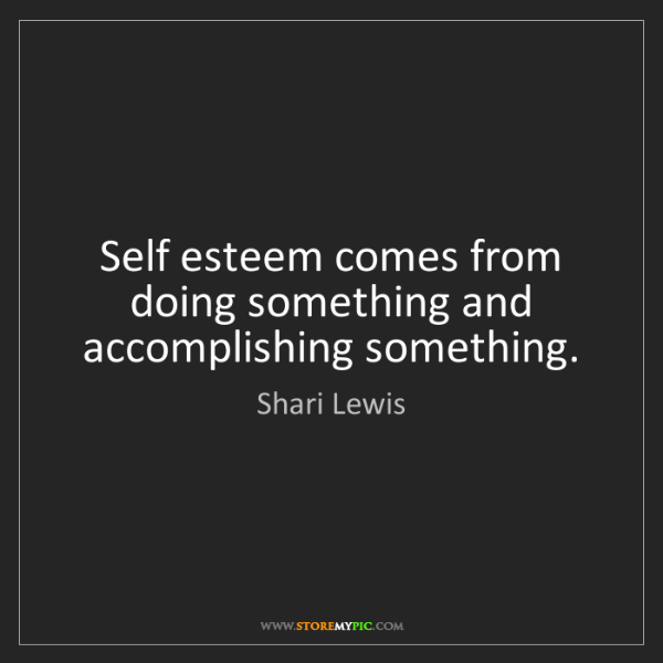 Shari Lewis: Self esteem comes from doing something and accomplishing...