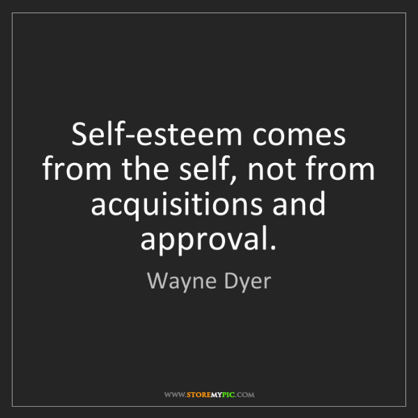 Wayne Dyer: Self-esteem comes from the self, not from acquisitions...
