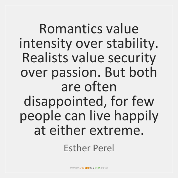 Romantics value intensity over stability. Realists value security over passion. But both ...