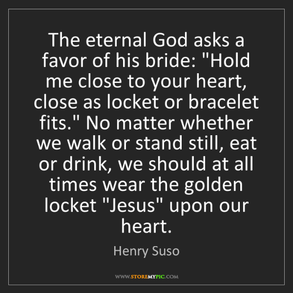 """Henry Suso: The eternal God asks a favor of his bride: """"Hold me close..."""
