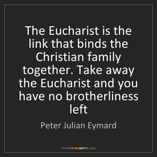 Peter Julian Eymard: The Eucharist is the link that binds the Christian family...