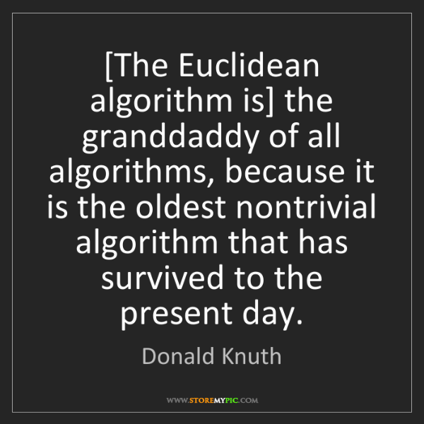 Donald Knuth: [The Euclidean algorithm is] the granddaddy of all algorithms,...