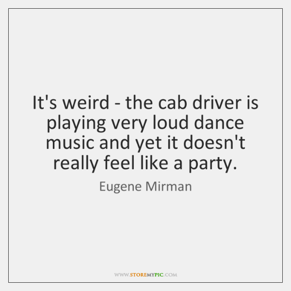 It's weird - the cab driver is playing very loud dance music ...