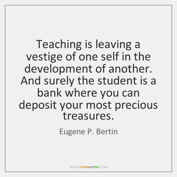 Teaching is leaving a vestige of one self in the development of ...
