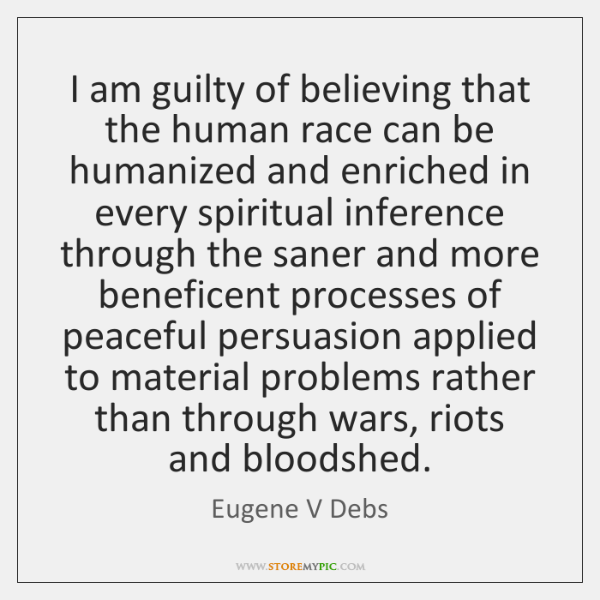 I am guilty of believing that the human race can be humanized ...