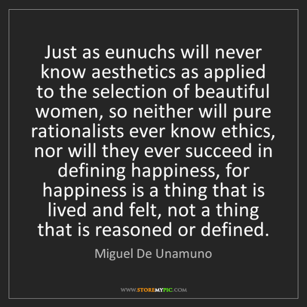 Miguel De Unamuno: Just as eunuchs will never know aesthetics as applied...