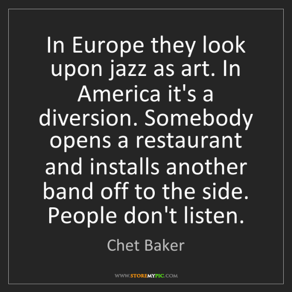 Chet Baker: In Europe they look upon jazz as art. In America it's...