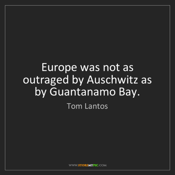 Tom Lantos: Europe was not as outraged by Auschwitz as by Guantanamo...