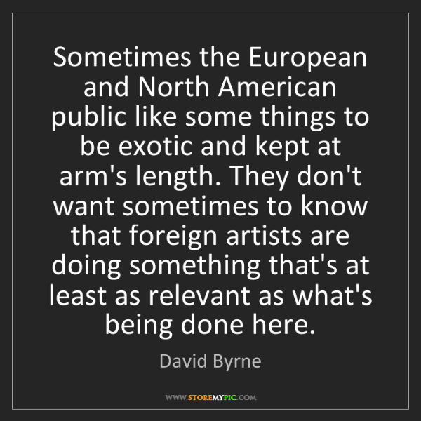 David Byrne: Sometimes the European and North American public like...