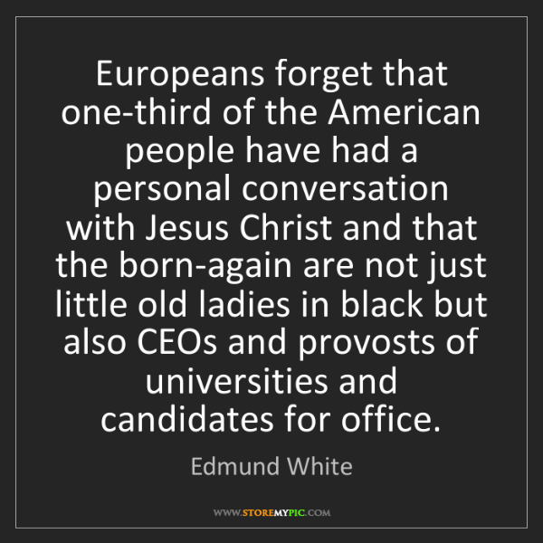 Edmund White: Europeans forget that one-third of the American people...
