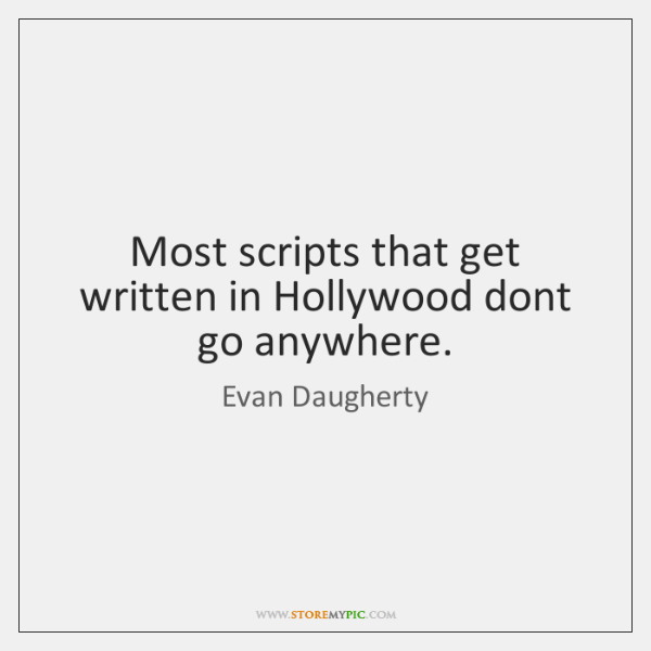 Most scripts that get written in Hollywood dont go anywhere.